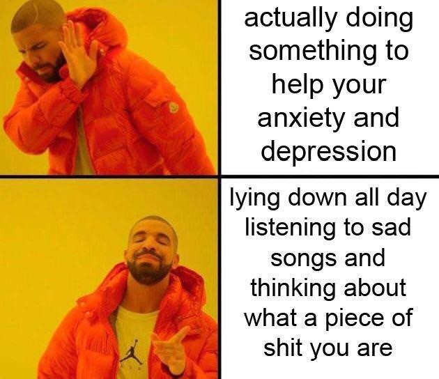 Text - actually doing something to help your anxiety and depression lying down all day listening to sad songs and thinking about what a piece of shit you are