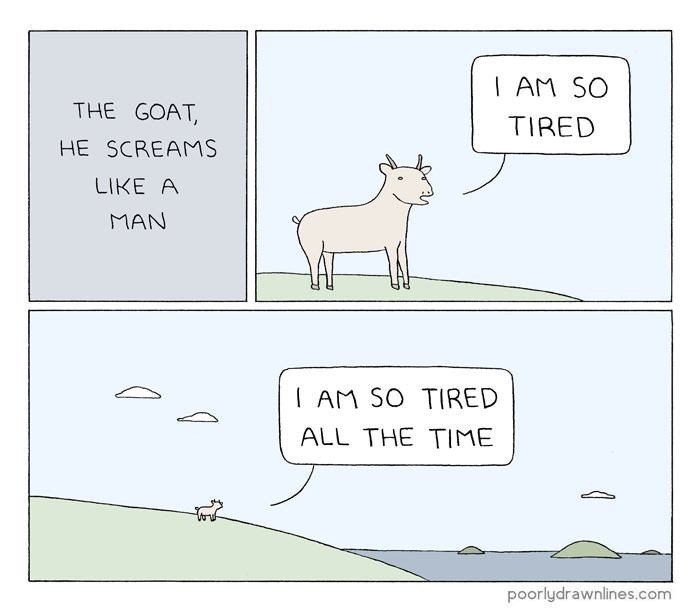 Text - | AM SO THE GOAT, TIRED HE SCREAMS LIKE A MAN I AM SO TIRED ALL THE TIME poorlydrawnlines.com