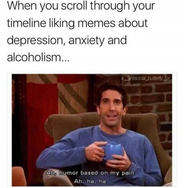 Text - When you scroll through your timeline liking memes about depression, anxiety and alcoholism... entisocial butterly x Ah, humor based on my pain. Ah, ha, ha.