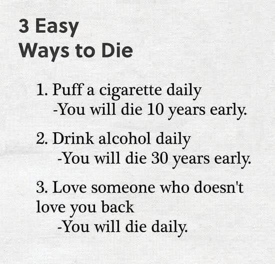 Text - 3 Easy Ways to Die 1. Puff a cigarette daily -You will die 10 years early. 2. Drink alcohol daily -You will die 30 years early. 3. Love someone who doesn't love you back -You will die daily.