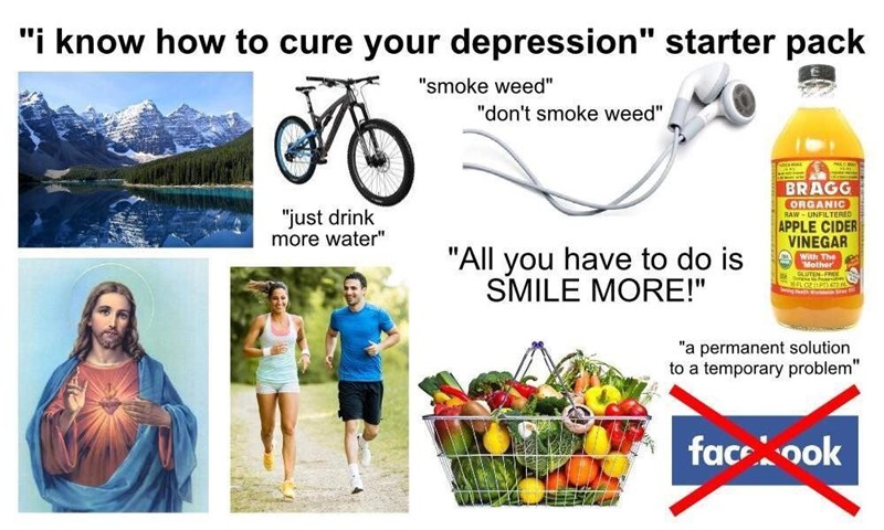 """Water - """"i know how to cure your depression"""" starter pack """"smoke weed"""" """"don't smoke weed"""" BRAGG ORGANIC RAW - UNFILTERED """"just drink more water"""" APPLE CIDER VINEGAR """"All you have to do is SMILE MORE!"""" A With The Mother GLUTEN-FREE ingho a """"a permanent solution to a temporary problem"""" faceook"""