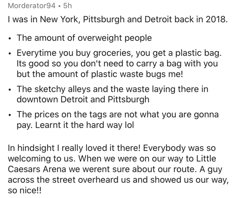 Text - Morderator94•5h I was in New York, Pittsburgh and Detroit back in 2018. • The amount of overweight people Everytime you buy groceries, you get a plastic bag. Its good so you don't need to carry a bag with you but the amount of plastic waste bugs me! The sketchy alleys and the waste laying there in downtown Detroit and Pittsburgh The prices on the tags are not what you are gonna pay. Learnt it the hard way lol In hindsight I really loved it there! Everybody was so welcoming to us. When we