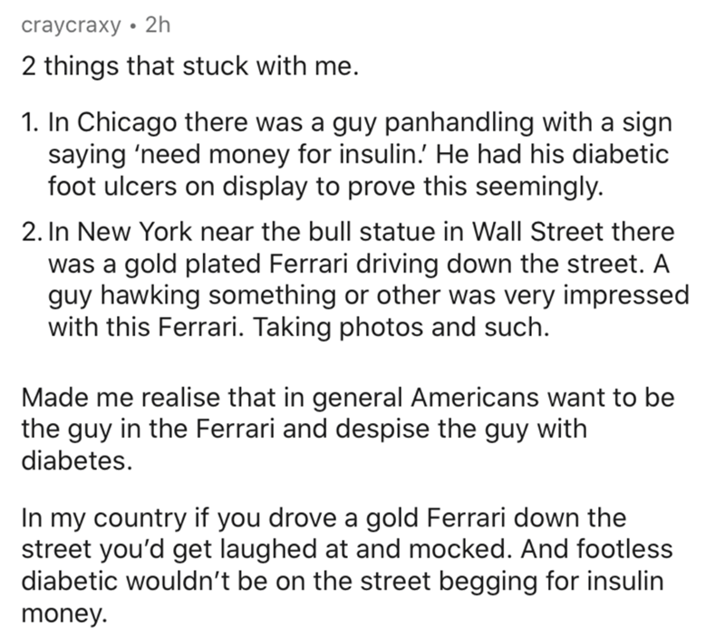 Text - craycraxy • 2h 2 things that stuck with me. 1. In Chicago there was a guy panhandling with a sign saying 'need money for insulin.' He had his diabetic foot ulcers on display to prove this seemingly. 2. In New York near the bull statue in Wall Street there was a gold plated Ferrari driving down the street. A guy hawking something or other was very impressed with this Ferrari. Taking photos and such. Made me realise that in general Americans want to be the guy in the Ferrari and despise the