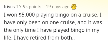 Text - frivus 17.9k points · 19 days ago I won $5,000 playing bingo on a cruise. I have only been on one cruise, and it was the only time I have played bingo in my life. I have retired from both..