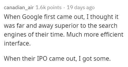 Text - canadian_air 1.6k points · 19 days ago When Google first came out, I thought it was far and away superior to the search engines of their time. Much more efficient interface. When their IPO came out, I got some.