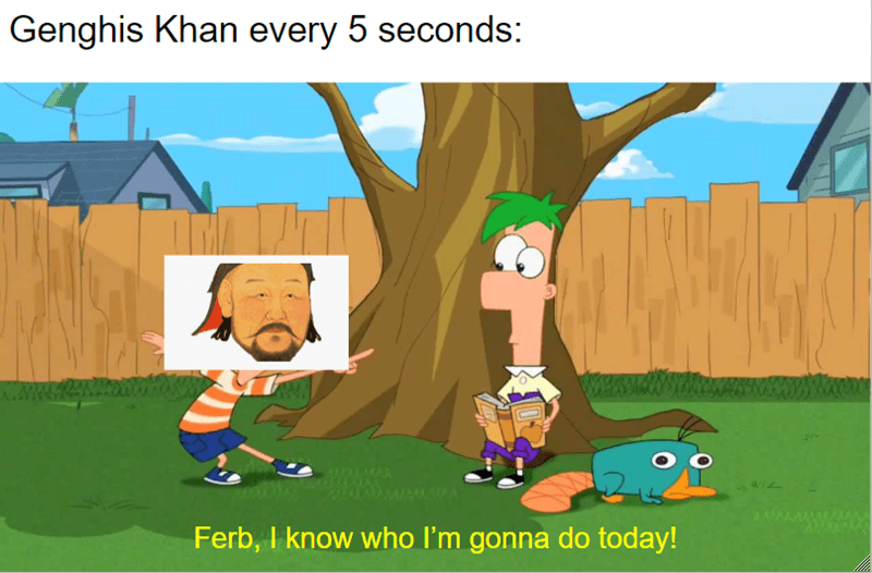 Cartoon - Genghis Khan every 5 seconds: Ferb, I know who I'm gonna do today!