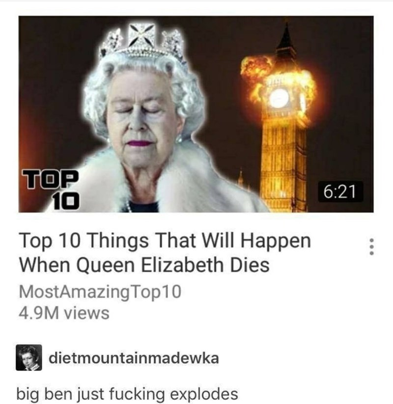 Text - TOP 10 6:21 Top 10 Things That Will Happen When Queen Elizabeth Dies MostAmazing Top10 4.9M views dietmountainmadewka big ben just fucking explodes