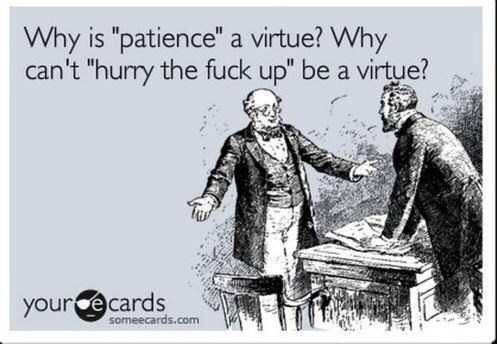 "Cartoon - Why is ""patience"" a virtue? Why can't ""hurry the fuck up"" be a virtue? yourcecards someecards.com"