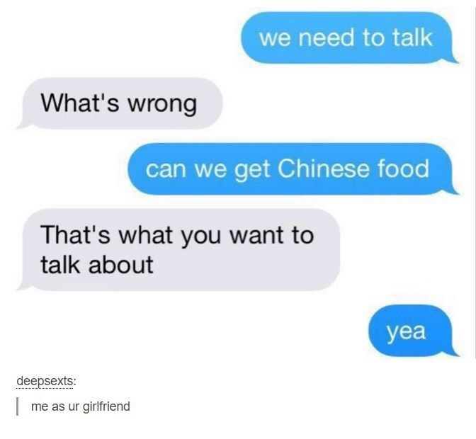 Text - we need to talk What's wrong can we get Chinese food That's what you want to talk about yea deepsexts: | me as ur girlfriend