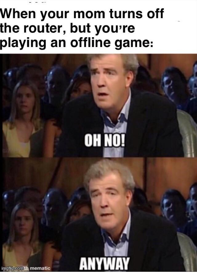 Facial expression - When your mom turns off the router, but you're playing an offline game: OH NO! ANYWAY imgflip.com th mematic