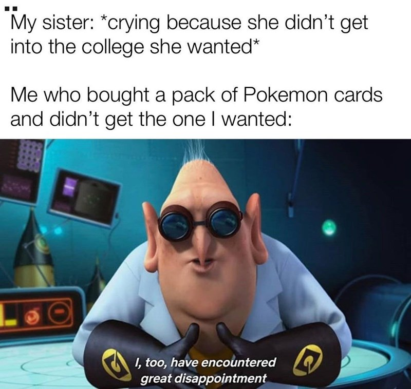 Cool - My sister: *crying because she didn't get into the college she wanted* Me who bought a pack of Pokemon cards and didn't get the one I wanted: I, too, have encountered great disappointment