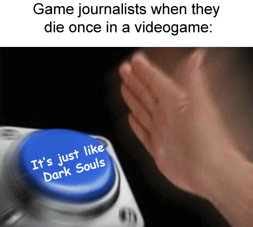 Text - Game journalists when they die once in a videogame: It's just like Dark Souls