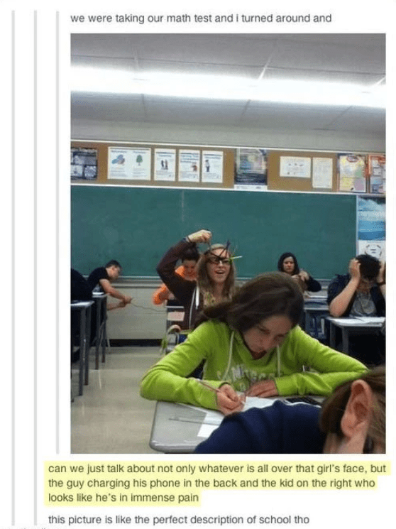 Text - we were taking our math test and i turned around and can we just talk about not only whatever is all over that girl's face, but the guy charging his phone in the back and the kid on the right who looks like he's in immense pain this picture is like the perfect description of school tho