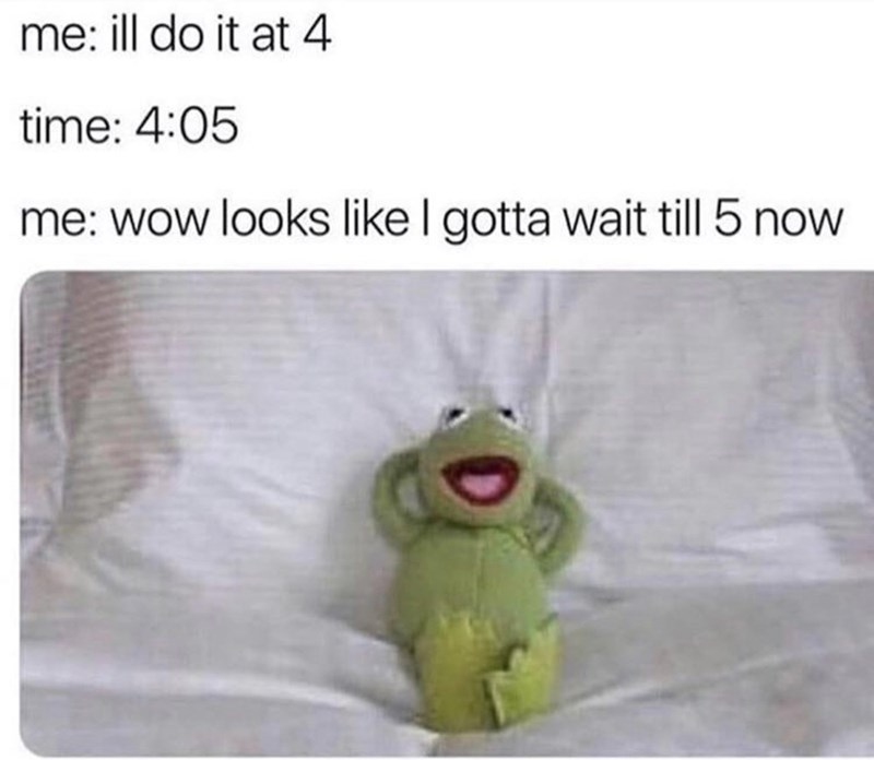 Funny meme about procrastination, featuring Kermit the Frog | me: ill do it at 4 time: 4:05 me: wow looks like I gotta wait till 5 now Kermit chilling in bed