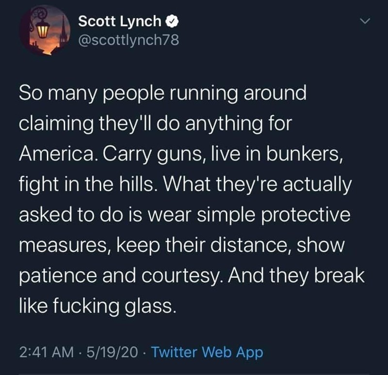 Text - Scott Lynch O @scottlynch78 So many people running around claiming they'll do anything for America. Carry guns, live in bunkers, fight in the hills. What they're actually asked to do is wear simple protective measures, keep their distance, show patience and courtesy. And they break like fucking glass. 2:41 AM · 5/19/20 · Twitter Web App
