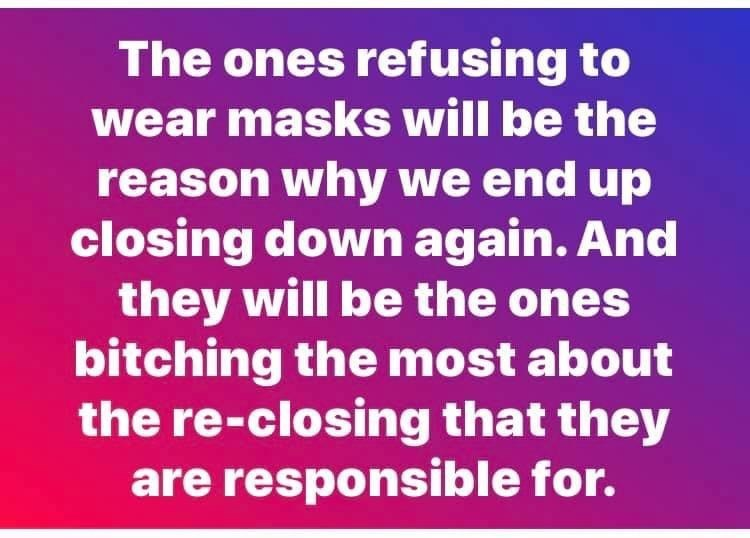 Text - The ones refusing to wear masks will be the reason why we end up closing down again. And they will be the ones bitching the most about the re-closing that they are responsible for.