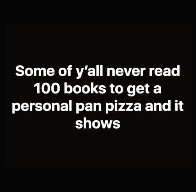 Text - Some of y'all never read 100 books to get a personal pan pizza and it shows
