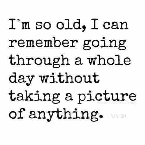 Text - I'm so old, I can remember going through a whole day without taking a picture of anything. UNKMIMN