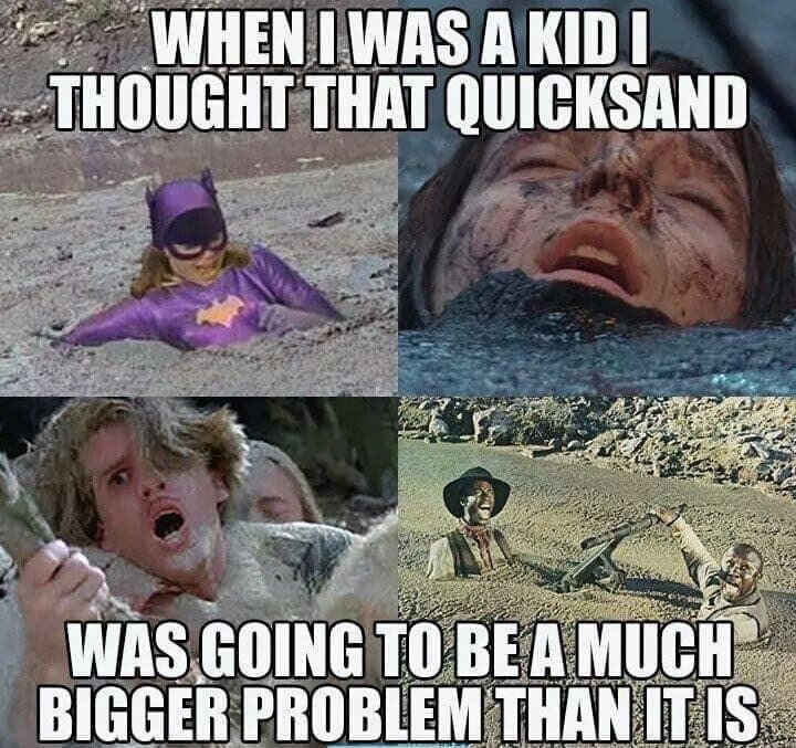 Internet meme - WHEN I WAS A KIDI THOUGHT THAT QUICKSAND WAS GOING TO BE A MUCH BIGGER PROBLEM THAN IT IS