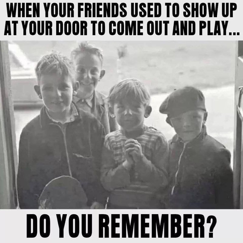 People - WHEN YOUR FRIENDS USED TO SHOW UP AT YOUR DOOR TO COME OUT AND PLAY... DO YOU REMEMBER?