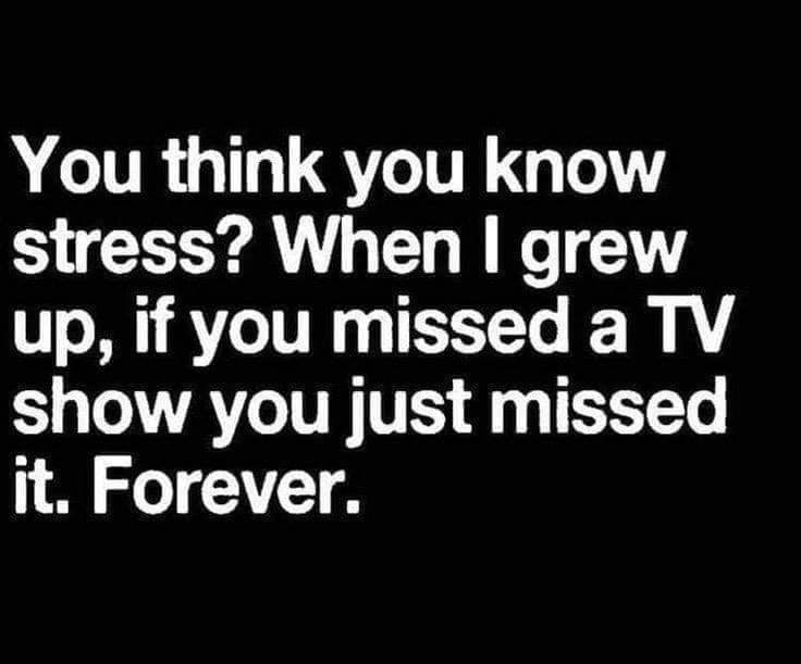 Font - You think you know stress? When I grew up, if you missed a TV show you just missed it. Forever.