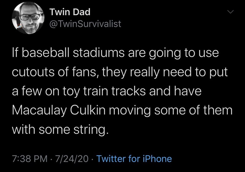Text - Twin Dad @TwinSurvivalist If baseball stadiums are going to use cutouts of fans, they really need to put a few on toy train tracks and have Macaulay Culkin moving some of them with some string. 7:38 PM · 7/24/20 · Twitter for iPhone