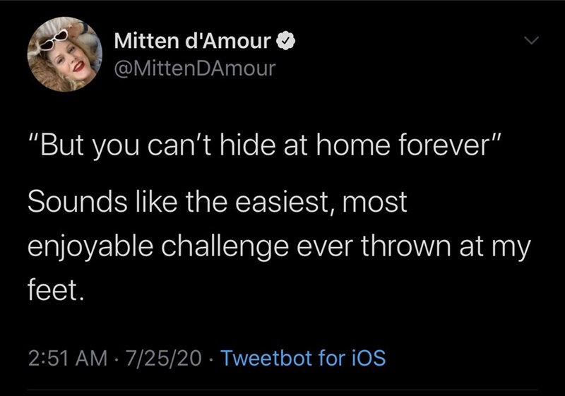 """Text - Mitten d'Amour @MittenDAmour """"But you can't hide at home forever"""" Sounds like the easiest, most enjoyable challenge ever thrown at my feet. 2:51 AM · 7/25/20 · Tweetbot for iOS"""