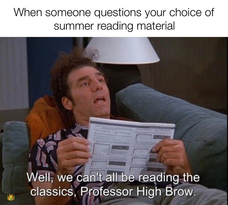 Text - When someone questions your choice of summer reading material Well, we can't all be reading the classics, Professor High Brow.