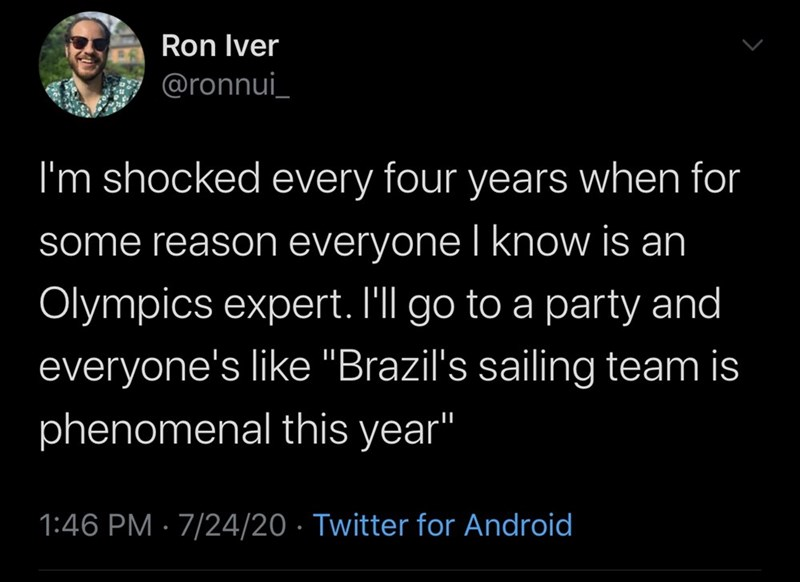 """Text - Ron Iver @ronnui_ I'm shocked every four years when for some reason everyone I know is an Olympics expert. I'll go to a party and everyone's like """"Brazil's sailing team is phenomenal this year"""" 1:46 PM · 7/24/20 · Twitter for Android"""
