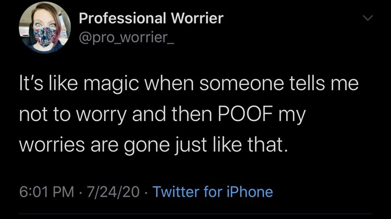 Text - Professional Worrier @pro_worrier_ It's like magic when someone tells me not to worry and then POOF my worries are gone just like that. 6:01 PM · 7/24/20 · Twitter for iPhone