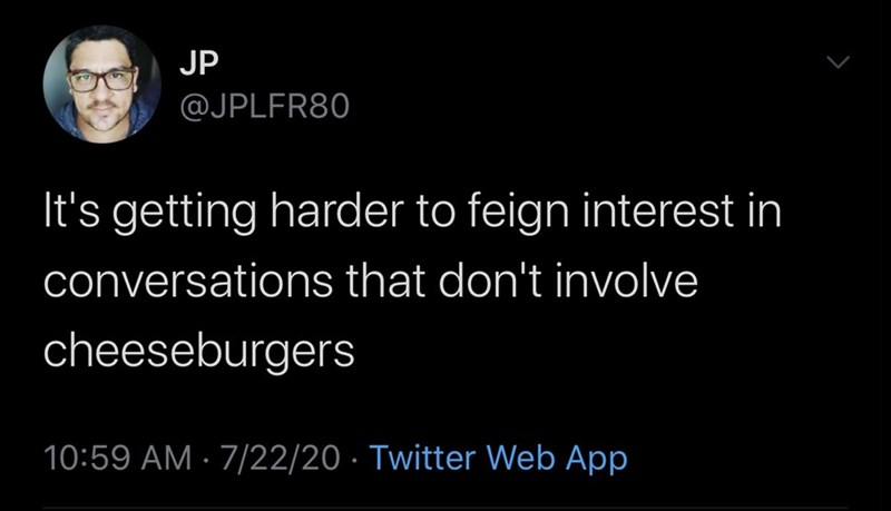 Text - JP @JPLFR80 It's getting harder to feign interest in conversations that don't involve cheeseburgers 10:59 AM · 7/22/20 · Twitter Web App