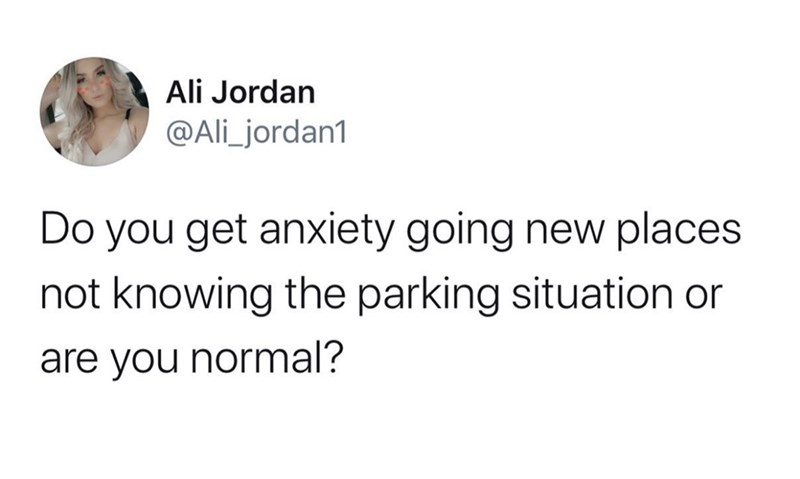 Text - Ali Jordan @Ali_jordan1 Do you get anxiety going new places not knowing the parking situation or are you normal?