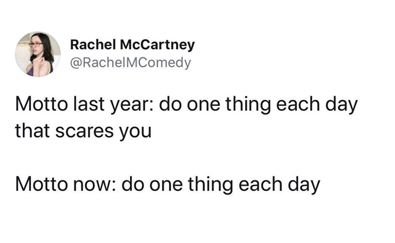 Text - Rachel McCartney @RachelMComedy Motto last year: do one thing each day that scares you Motto now: do one thing each day