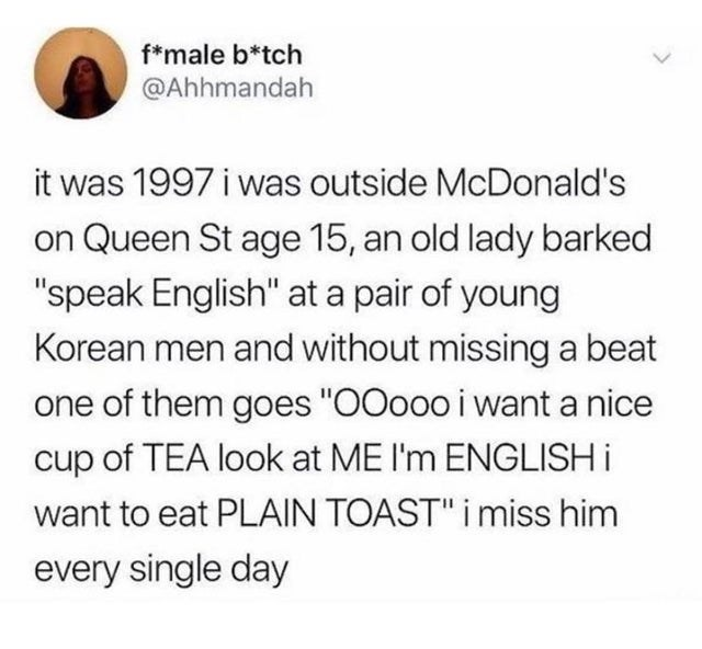 "funny tweet about korean guy making fun of racist woman | f*male b*tch @Ahhmandah it was 1997 i was outside McDonalds on Queen St age 15, an old lady barked ""speak English"" at a pair of young Korean men and without missing a beat one of them goes ""00000 i want a nice cup of TEA look at ME 11m ENGLISH i want to eat PLAIN TOAST"" i miss him every single day"