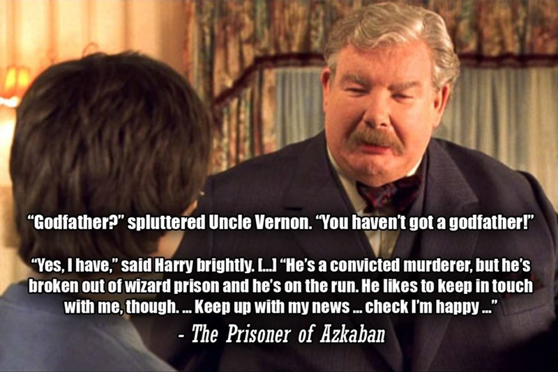 """Photo caption - """"Godfather?"""" spluttered Uncle Vernon. """"You haven't got a godfather!"""" """"Yes, I have,"""" said Harry brightly. LJ""""He's a convicted murderer, but he's broken out of wizard prison and he's on the run. He likes to keep in touch with me, though. . Keep up with my news . check I'm happy."""" - The Prisoner of Azkaban"""