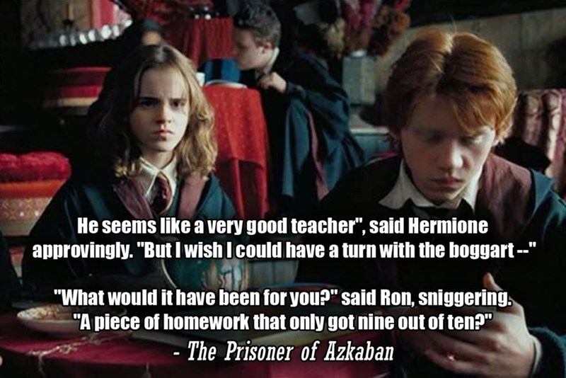 """People - He seems like a very good teacher"""", said Hermione approvingly. """"But I wish I could have a turn with the boggart -- """"What would it have been for you?"""" said Ron, sniggering, """"A piece of homework that only got nine out of ten?"""" - The Prisoner of Azkaban"""