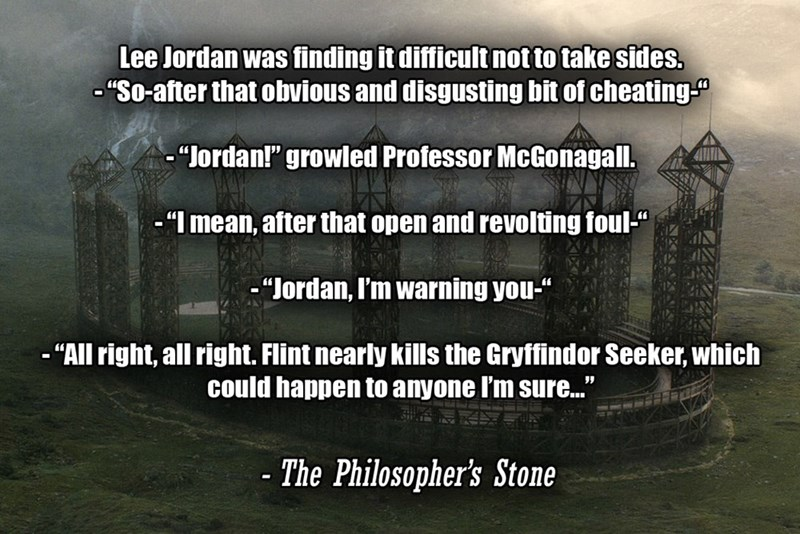 """Text - Lee Jordan was finding it difficult not to take sides. - """"So-after that obvious and disgusting bit of cheating-"""" -""""Jordan!"""" growled Professor McGonagall. - """"I mean, after that open and revolting foul-"""" -""""Jordan, I'm warning you-"""" - """"All right, all right. Flint nearly kills the Gryffindor Seeker, which could happen to anyone I'm sure."""" - The Philosopher's Stone"""