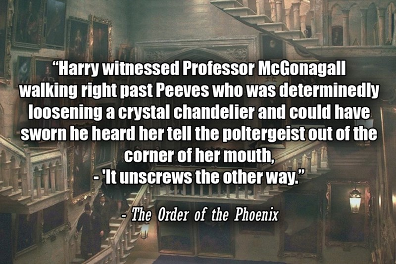 """Text - """"Harry witnessed Professor McGonagall walking right past Peeves who was determinedly loosening a crystal chandelier and could have Sworn he heard her tell the poltergeist out of the corner of her mouth, - It unscrews the other way."""" The Order of the Phoenix"""
