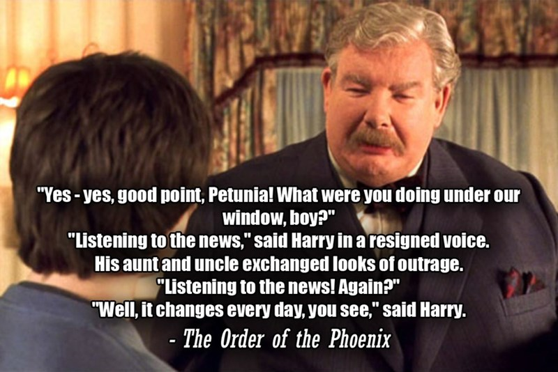 """Text - """"Yes - yes, good point, Petunia! What were you doing under our window, boy?"""" """"Listening to the news,"""" said Harry in a resigned voice. His aunt and uncle exchanged looks of outrage. """"Listening to the news! Again?"""" """"Well, it changes every day, you see,"""" said Harry. %3D %3D - The Order of the Phoenix %3D"""