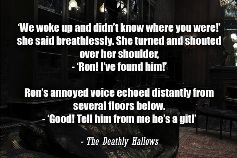 Font - We woke up and didn't know where you were! she said breathlessly. She turned and shouted over her shoulder, - Ron! I've found him! Ron's annoyed voice echoed distantly from several floors below. - 'Good! Tell him from me he's a git! - The Deathly Hallows