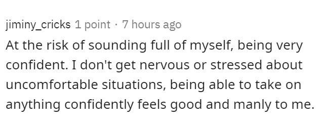 Text - jiminy_cricks 1 point · 7 hours ago At the risk of sounding full of myself, being very confident. I don't get nervous or stressed about uncomfortable situations, being able to take on anything confidently feels good and manly to me.