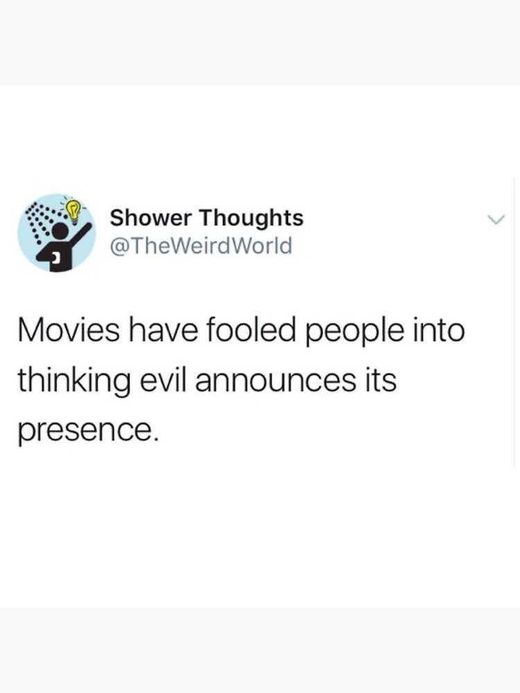 Text - Text - Shower Thoughts @TheWeirdWorld Movies have fooled people into thinking evil announces its presence.