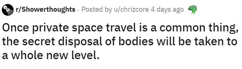 Text - Text - r/Showerthoughts . Posted by u/chrizcore 4 days ago Once private space travel is a common thing, the secret disposal of bodies will be taken to a whole new level.
