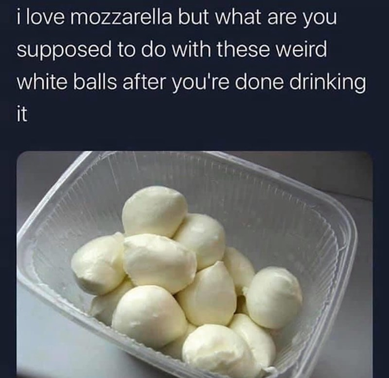 Food - i love mozzarella but what are you supposed to do with these weird white balls after you're done drinking it
