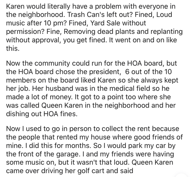 Text - Karen would literally have a problem with everyone in the neighborhood. Trash Can's left out? Fined, Loud music after 10 pm? Fined, Yard Sale without permission? Fine, Removing dead plants and replanting without approval, you get fined. It went on and on like this. Now the community could run for the HOA board, but the HOA board chose the president, 6 out of the 10 members on the board liked Karen so she always kept her job. Her husband was in the medical field so he made a lot of money.