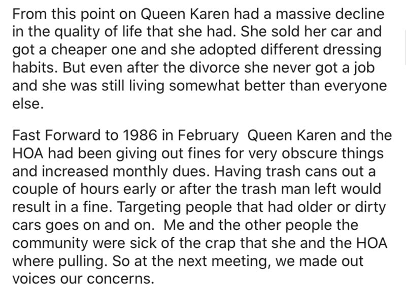 Text - From this point on Queen Karen had a massive decline in the quality of life that she had. She sold her car and got a cheaper one and she adopted different dressing habits. But even after the divorce she never got a job and she was still living somewhat better than everyone else. Fast Forward to 1986 in February Queen Karen and the HOA had been giving out fines for very obscure things and increased monthly dues. Having trash cans out a couple of hours early or after the trash man left woul