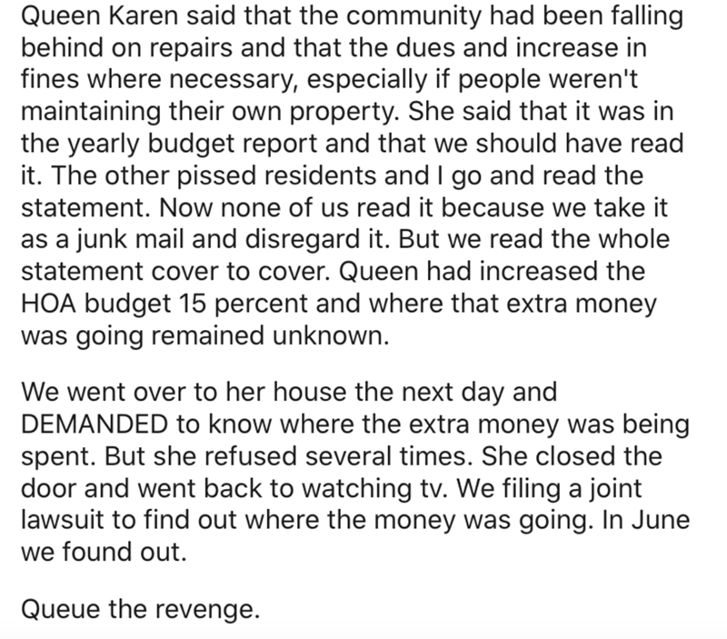 Text - Queen Karen said that the community had been falling behind on repairs and that the dues and increase in fines where necessary, especially if people weren't maintaining their own property. She said that it was in the yearly budget report and that we should have read it. The other pissed residents and I go and read the statement. Now none of us read it because we take it | as a junk mail and disregard it. But we read the whole statement cover to cover. Queen had increased the HOA budget 15