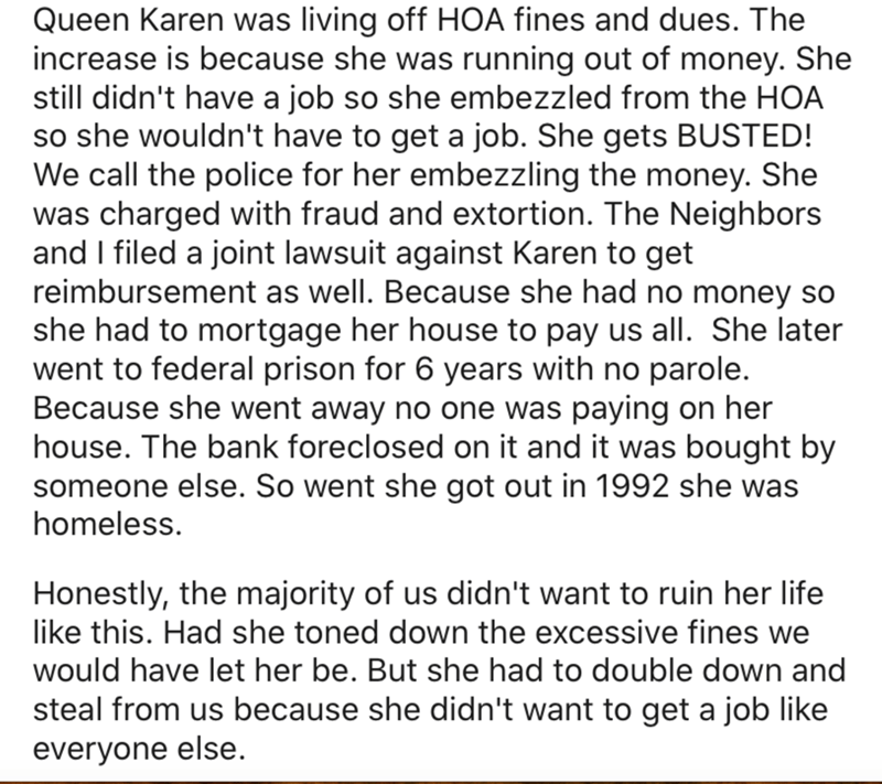 Text - Queen Karen was living off HOA fines and dues. The increase is because she was running out of money. She still didn't have a job so she embezzled from the HOA so she wouldn't have to get a job. She gets BUSTED! We call the police for her embezzling the money. She was charged with fraud and extortion. The Neighbors and I filed a joint lawsuit against Karen to get reimbursement as well. Because she had no money so she had to mortgage her house to pay us all. She later went to federal prison