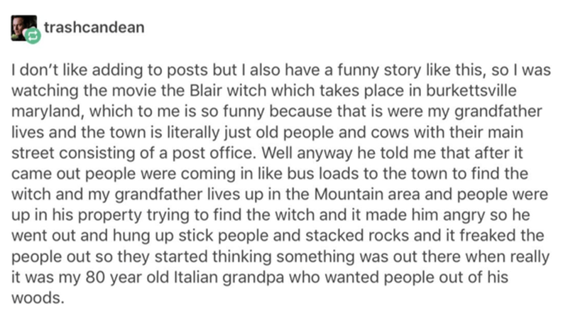 Text - trashcandean I don't like adding to posts but I also have a funny story like this, so I was watching the movie the Blair witch which takes place in burkettsville maryland, which to me is so funny because that is were my grandfather lives and the town is literally just old people and cows with their main street consisting of a post office. Well anyway he told me that after it came out people were coming in like bus loads to the town to find the witch and my grandfather lives up in the Moun