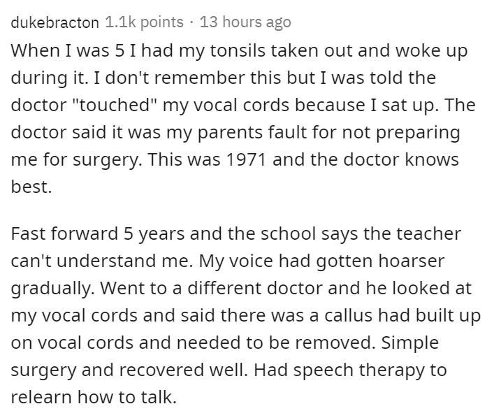 """Text - dukebracton 1.1k points · 13 hours ago When I was 5 I had my tonsils taken out and woke up during it. I don't remember this but I was told the doctor """"touched"""" my vocal cords because I sat up. The doctor said it was my parents fault for not preparing me for surgery. This was 1971 and the doctor knows best. Fast forward 5 years and the school says the teacher can't understand me. My voice had gotten hoarser gradually. Went to a different doctor and he looked at my vocal cords and said ther"""